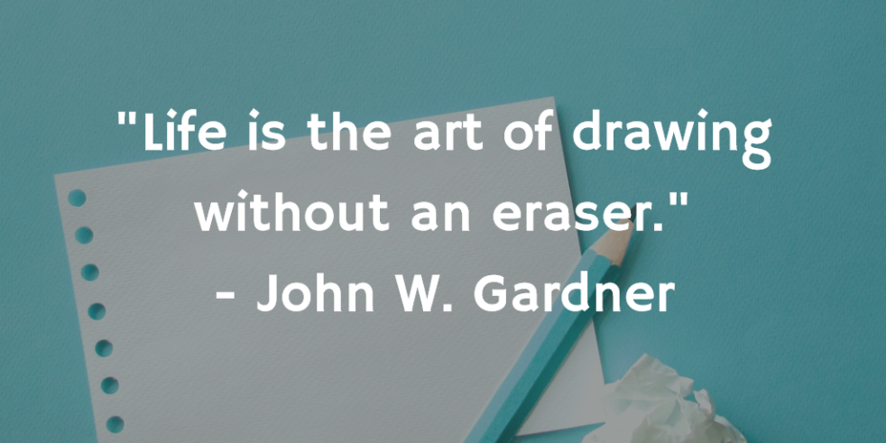 'Life is the art of drawing without an eraser.' - John W. Gardner