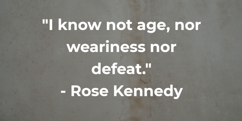 'I know not age, nor weariness nor defeat.' - Rose Kennedy