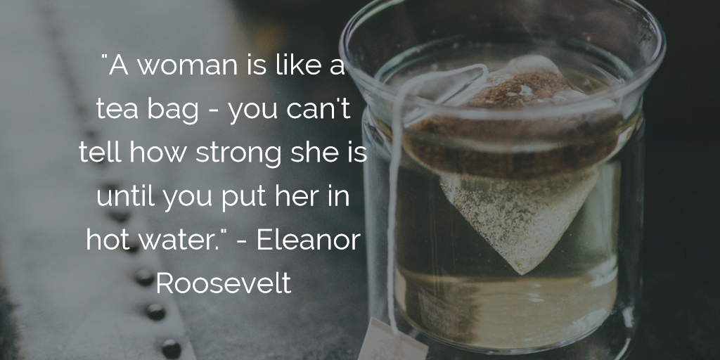 'A woman is like a tea bag - you can't tell how strong she is until you put her in hot water.' - Eleanor Roosevelt