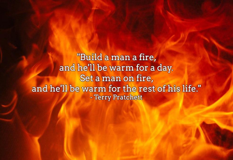 'Build a man a fire, and he'll be warm for a day. Set a man on fire, and he'll be warm for the rest of his life.' - Terry Pratchett