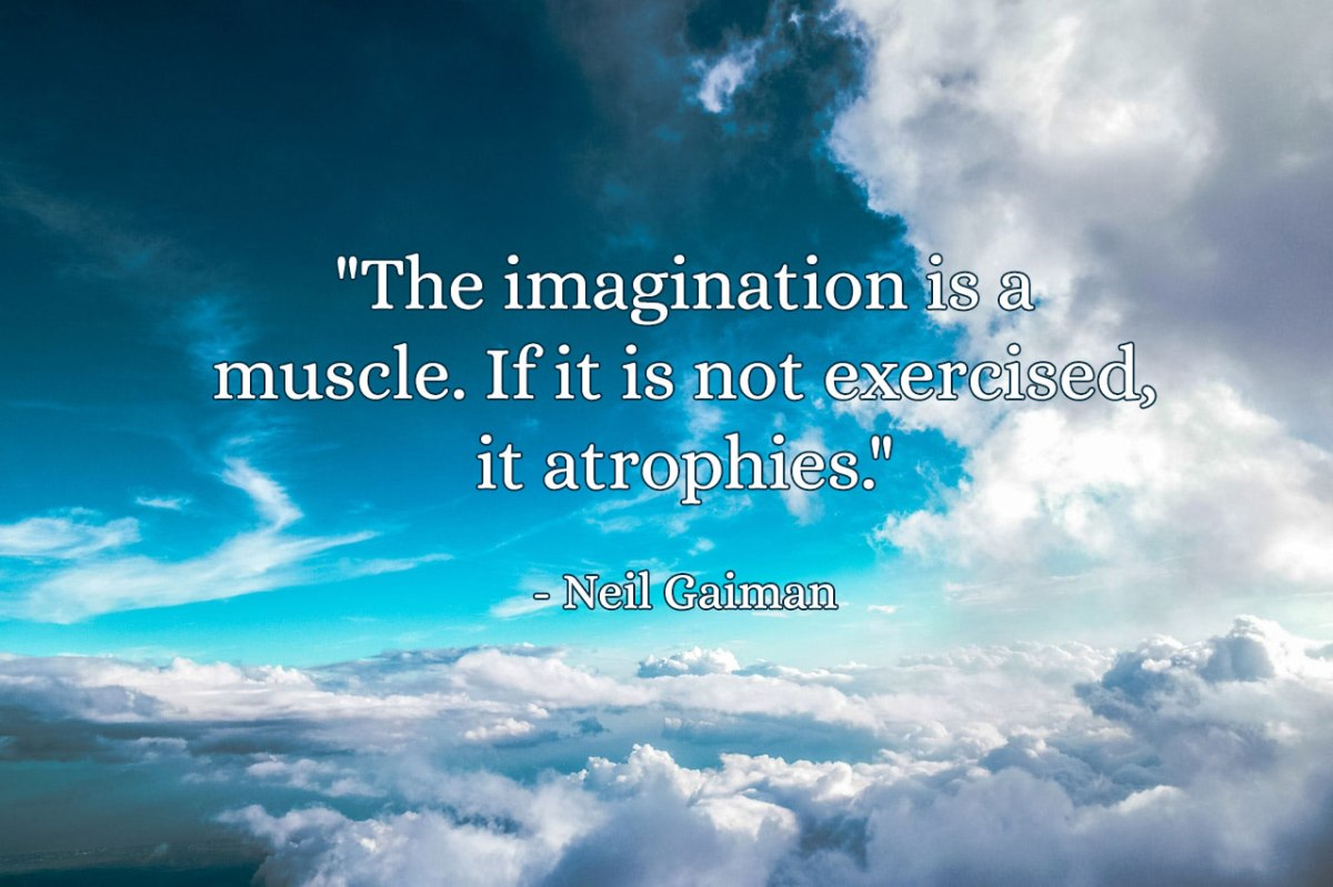 'The imagination is a muscle. If it is not exercised, it atrophies.' - Neil Gaiman