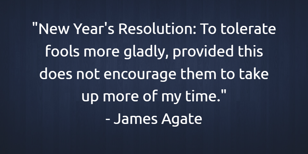 'New Year's Resolution: To tolerate fools more gladly, provided this does not encourage them to take up more of my time.' - James Agate