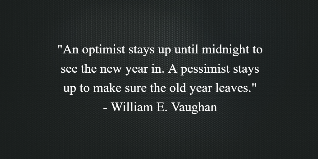 'An optimist stays up until midnight to see the new year in. A pessimist stays up to make sure the old year leaves.' - William E. Vaughan