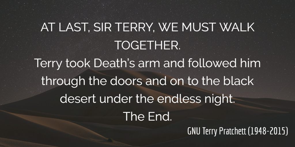 AT LAST, SIR TERRY, WE MUST WALK TOGETHER. Terry took Death's arm and followed him through the doors and on to the black desert under the endless night. The End.