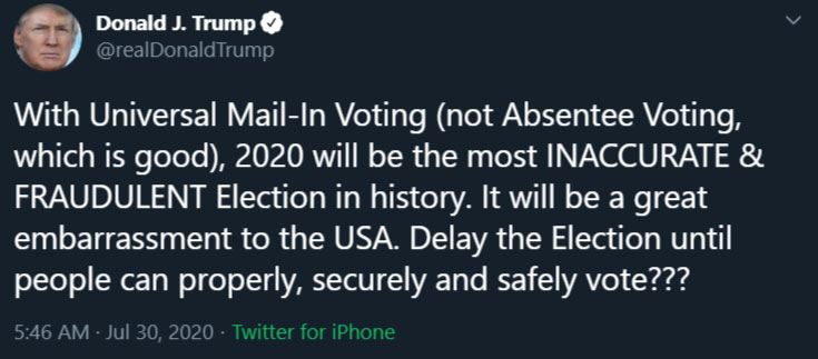 Trump tweet, 7/30/20: 'With Universal Mail-In Voting (not Absentee Voting, which is good), 2020 will be the most INACCURATE & FRAUDULENT Election in history. It will be a great embarrassment to the USA. Delay the Election until people can properly, securely and safely vote???'