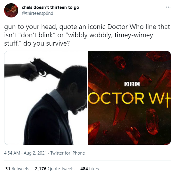 """@thirteensp0nd: gun to your head, quote an iconic Doctor Who line that isn't """"don't blink"""" or """"wibbly wobbly, timey-wimey stuff."""" do you survive?"""