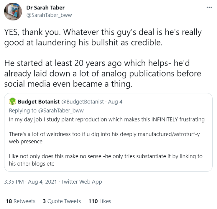 Dr Sarah Traber: YES, thank you. Whatever this guy's deal is he's really good at laundering his bullshit as credible.  He started at least 20 years ago which helps- he'd already laid down a lot of analog publications before social media even became a thing.  Budget Botanist: In my day job I study plant reproduction which makes this INFINITELY frustrating  There's a lot of weirdness too if u dig into his deeply manufactured/astroturf-y web presence   Like not only does this make no sense -he only tries substantiate it by linking to his other blogs etc