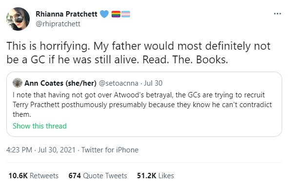 Rhianna Pratchett: This is horrifying. My father would most definitely not be a GC if he was still alive. Read. The. Books.  QT Ann Coates: I note that having not got over Atwood's betrayal, the GCs are trying to recruit Terry Practhett posthumously presumably because they know he can't contradict them.