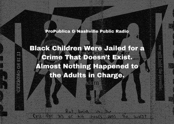 ProPublica & Nashville Public Radio - Black Children Were Jailed for a Crime That Doesn't Exist. Almost Nothing Happened to the Adults in Charge.